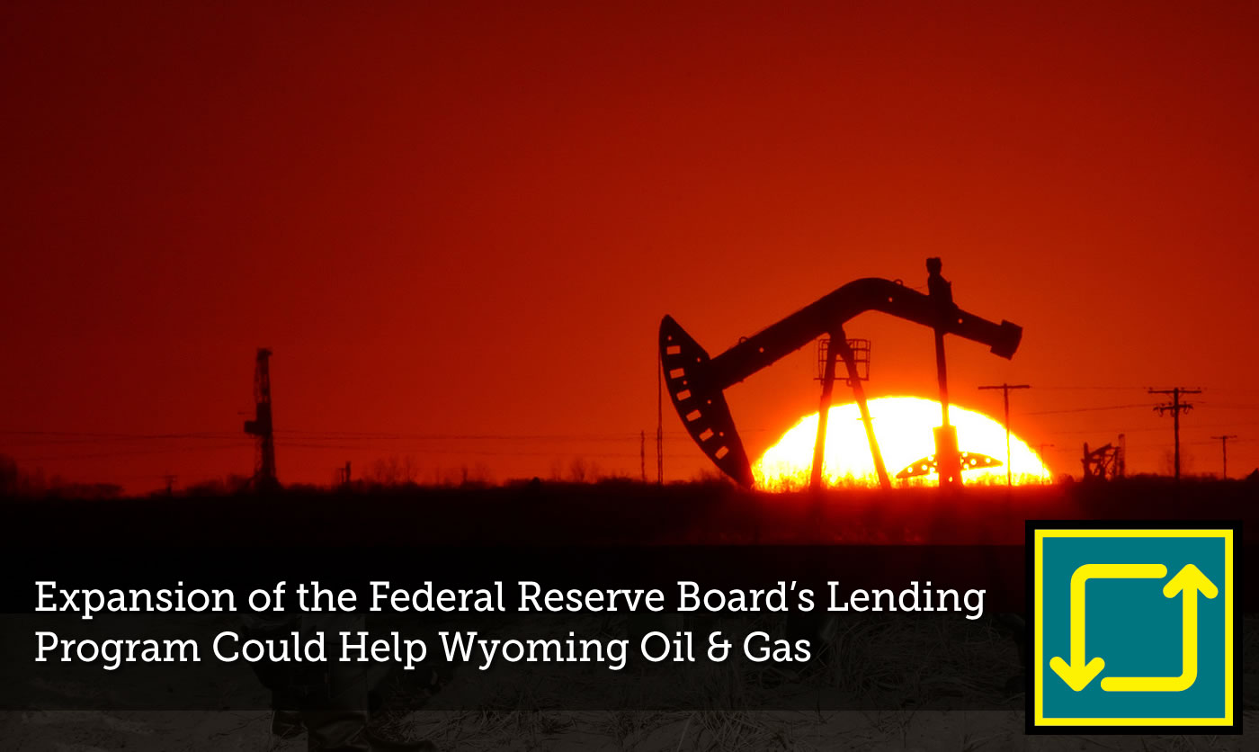 Federal Reserve Board's Lending Program Could Help Wyoming Oil and Gas